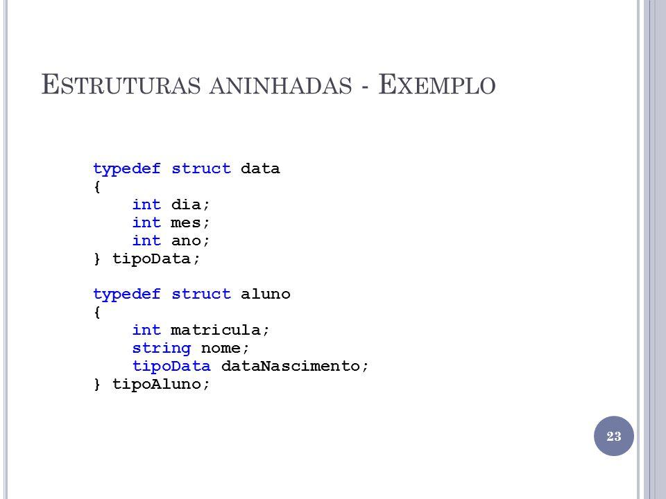 E STRUTURAS ANINHADAS - E XEMPLO typedef struct data { int dia; int mes; int ano; } tipoData; typedef struct aluno { int matricula; string nome; tipoData dataNascimento; } tipoAluno; 23