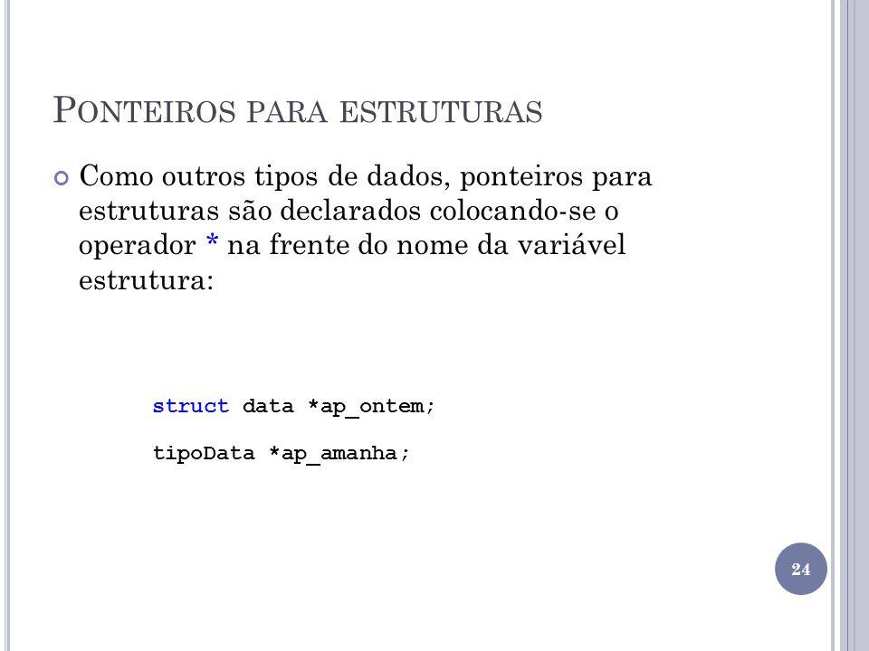 P ONTEIROS PARA ESTRUTURAS Como outros tipos de dados, ponteiros para estruturas são declarados colocando-se o operador * na frente do nome da variável estrutura: struct data *ap_ontem; tipoData *ap_amanha; 24