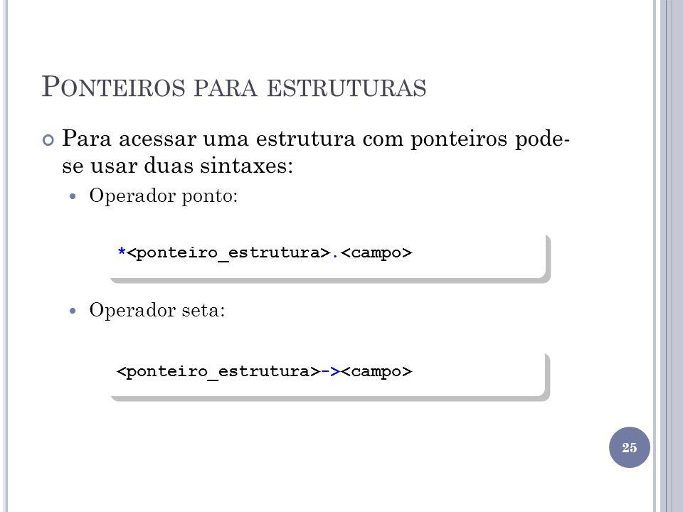 P ONTEIROS PARA ESTRUTURAS Para acessar uma estrutura com ponteiros pode- se usar duas sintaxes: Operador ponto: Operador seta: *.