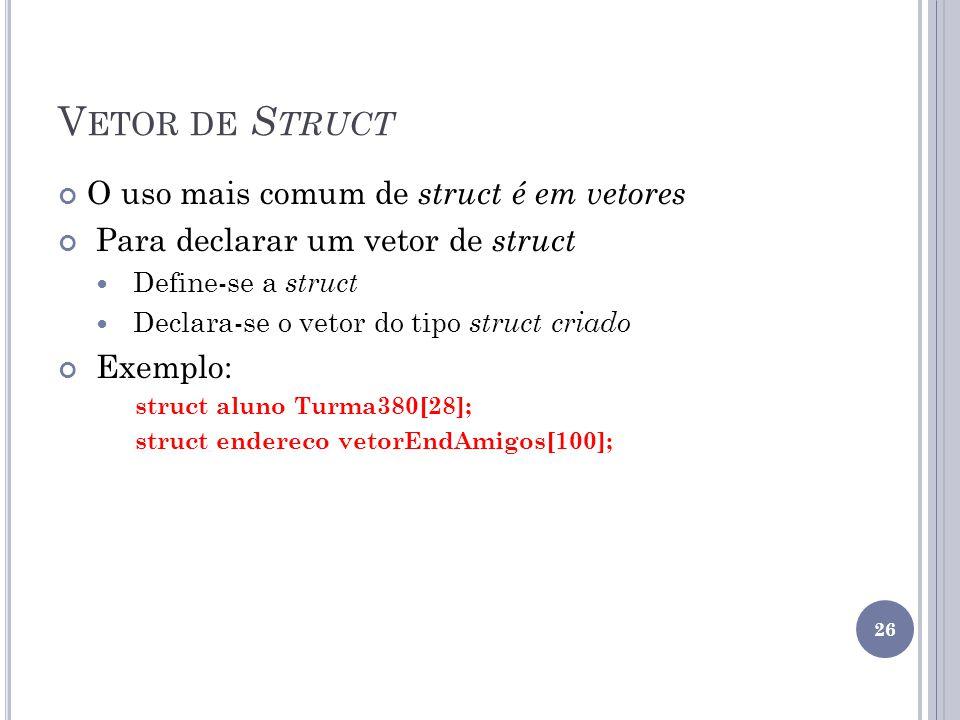 V ETOR DE S TRUCT O uso mais comum de struct é em vetores Para declarar um vetor de struct Define-se a struct Declara-se o vetor do tipo struct criado Exemplo: struct aluno Turma380[28]; struct endereco vetorEndAmigos[100]; 26