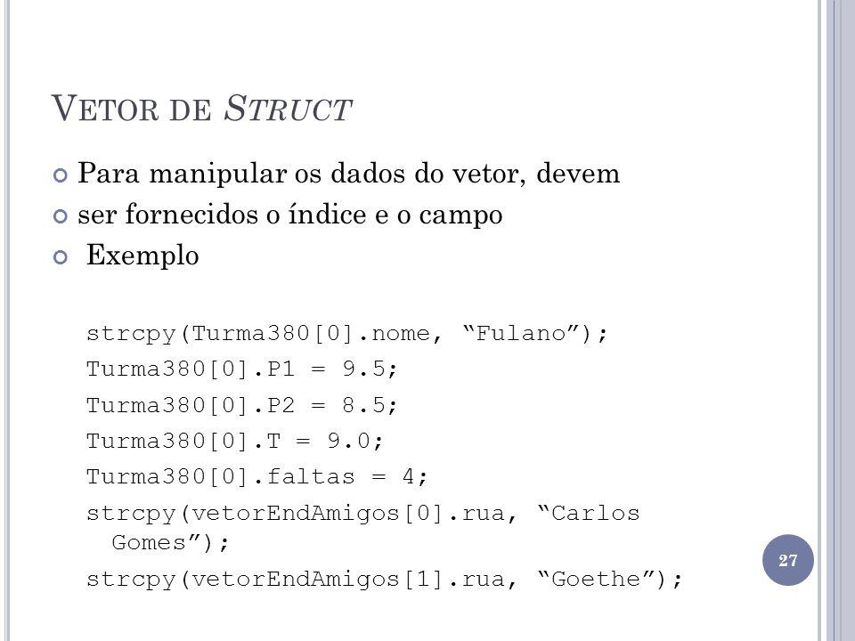V ETOR DE S TRUCT Para manipular os dados do vetor, devem ser fornecidos o índice e o campo Exemplo strcpy(Turma380[0].nome, Fulano); Turma380[0].P1 = 9.5; Turma380[0].P2 = 8.5; Turma380[0].T = 9.0; Turma380[0].faltas = 4; strcpy(vetorEndAmigos[0].rua, Carlos Gomes); strcpy(vetorEndAmigos[1].rua, Goethe); 27