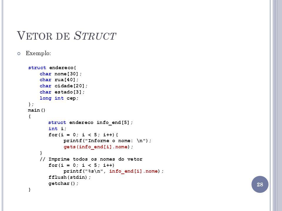 V ETOR DE S TRUCT Exemplo: struct endereco{ char nome[30]; char rua[40]; char cidade[20]; char estado[3]; long int cep; }; main() { struct endereco info_end[5]; int i; for(i = 0; i < 5; i++){ printf( Informe o nome: \n ); gets(info_end[i].nome); } // Imprime todos os nomes do vetor for(i = 0; i < 5; i++) printf( %s\n , info_end[i].nome); fflush(stdin); getchar(); } 28