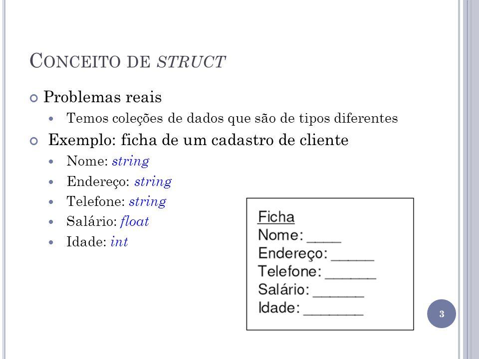 C ONCEITO DE STRUCT Problemas reais Temos coleções de dados que são de tipos diferentes Exemplo: ficha de um cadastro de cliente Nome: string Endereço: string Telefone: string Salário: float Idade: int 3