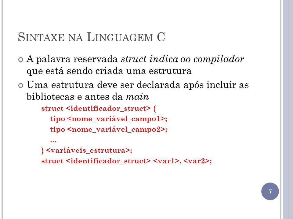 S INTAXE NA L INGUAGEM C A palavra reservada struct indica ao compilador que está sendo criada uma estrutura Uma estrutura deve ser declarada após incluir as bibliotecas e antes da main struct { tipo ;...