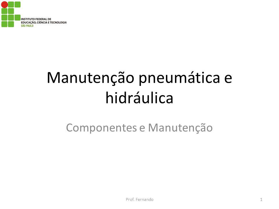 Manutenção pneumática e hidráulica Componentes e Manutenção Prof. Fernando1