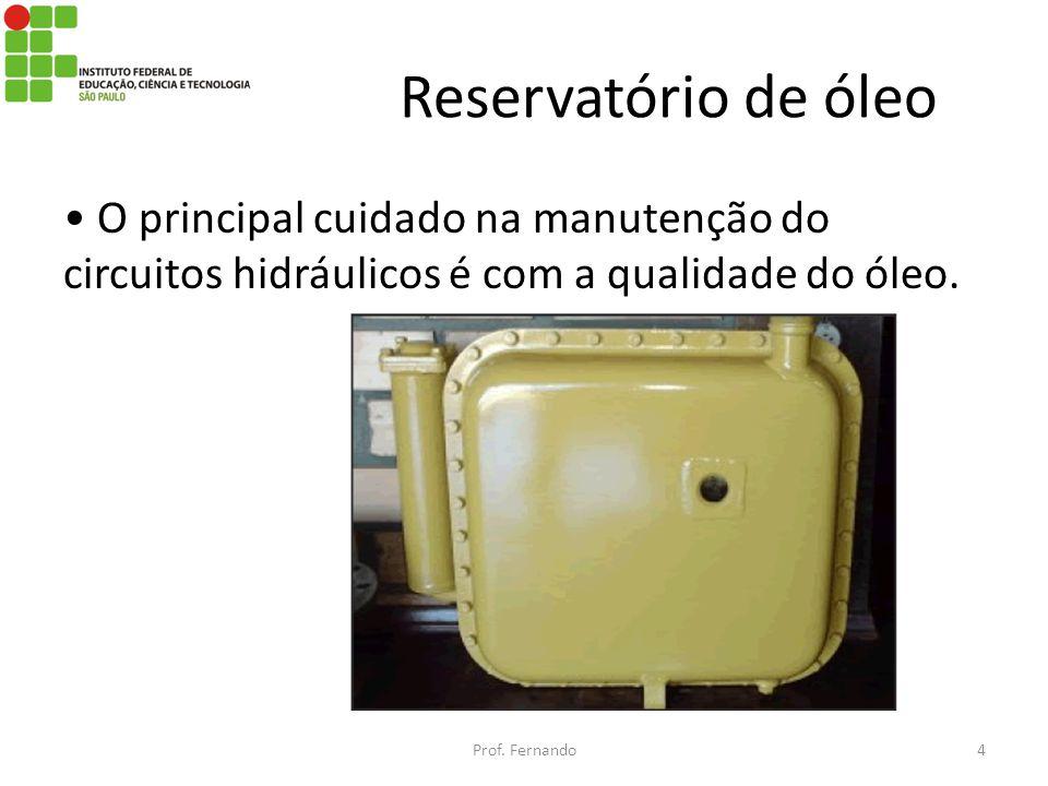 Reservatório de óleo O principal cuidado na manutenção do circuitos hidráulicos é com a qualidade do óleo. Prof. Fernando4