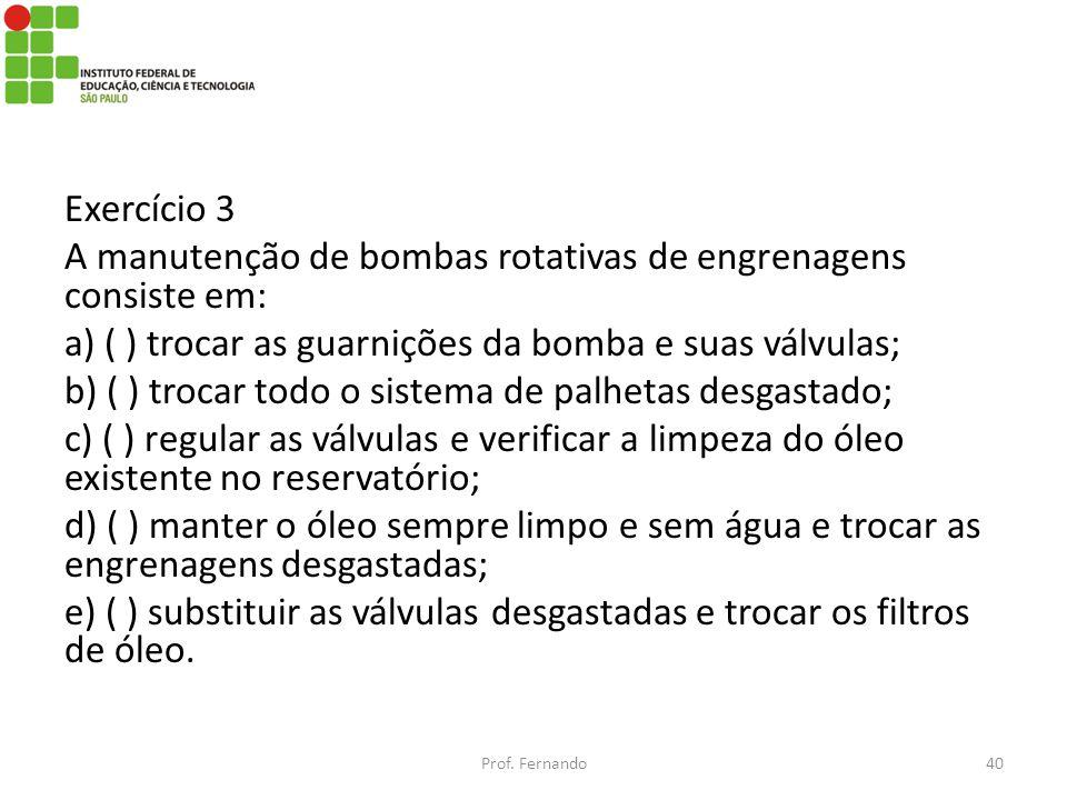 Exercício 3 A manutenção de bombas rotativas de engrenagens consiste em: a) ( ) trocar as guarnições da bomba e suas válvulas; b) ( ) trocar todo o si