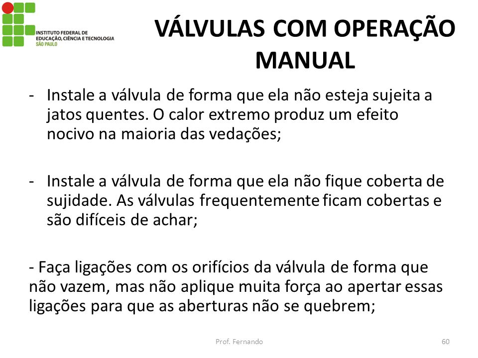 VÁLVULAS COM OPERAÇÃO MANUAL -Instale a válvula de forma que ela não esteja sujeita a jatos quentes. O calor extremo produz um efeito nocivo na maiori