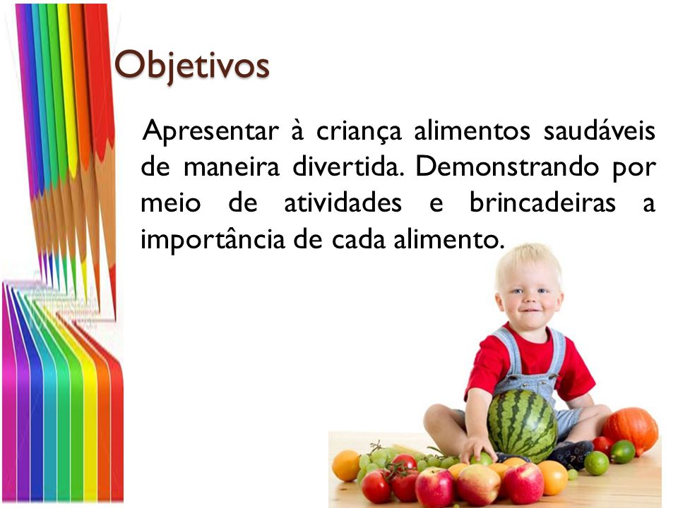Objetivos Apresentar à criança alimentos saudáveis de maneira divertida.
