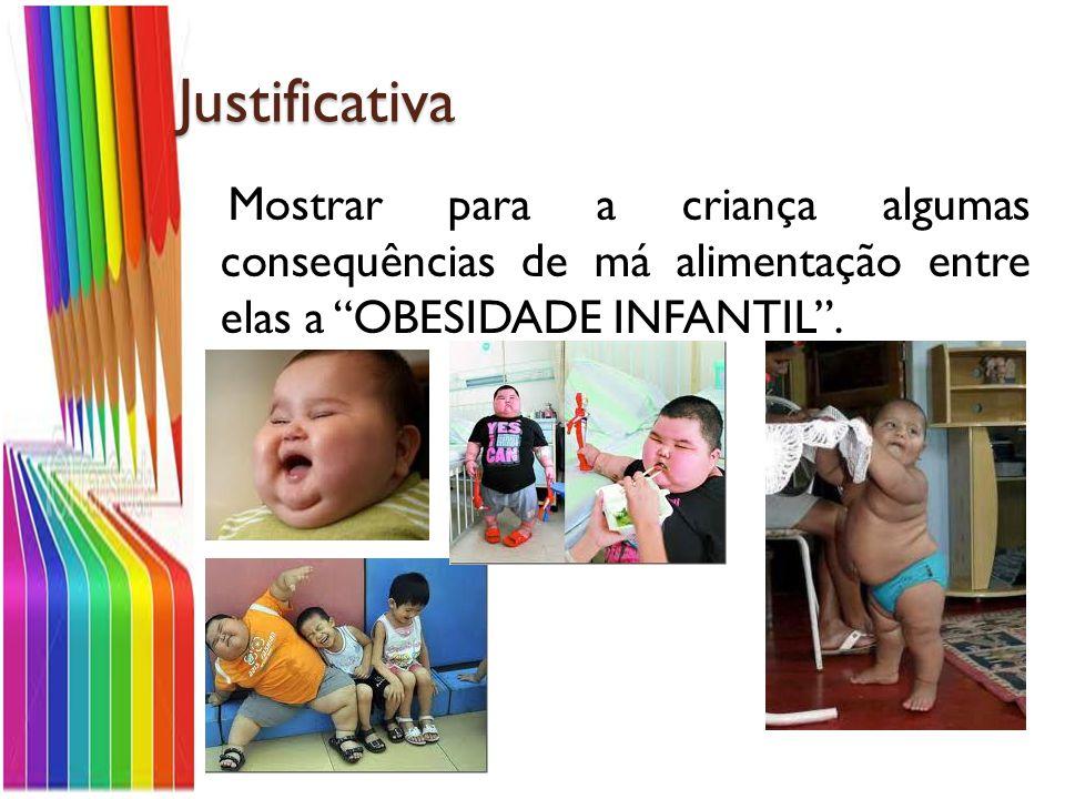 Justificativa Mostrar para a criança algumas consequências de má alimentação entre elas a OBESIDADE INFANTIL.