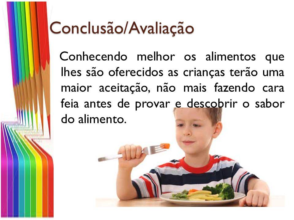 Conclusão/Avaliação Conhecendo melhor os alimentos que lhes são oferecidos as crianças terão uma maior aceitação, não mais fazendo cara feia antes de provar e descobrir o sabor do alimento.