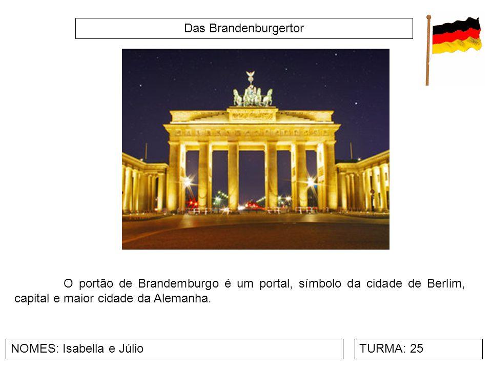 Das Brandenburgertor NOMES: Isabella e JúlioTURMA: 25 O portão de Brandemburgo é um portal, símbolo da cidade de Berlim, capital e maior cidade da Ale