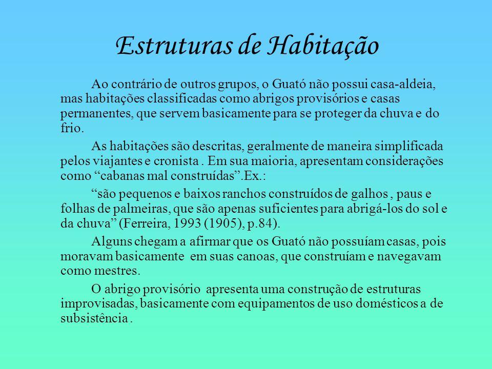 Estruturas de Habitação Ao contrário de outros grupos, o Guató não possui casa-aldeia, mas habitações classificadas como abrigos provisórios e casas p
