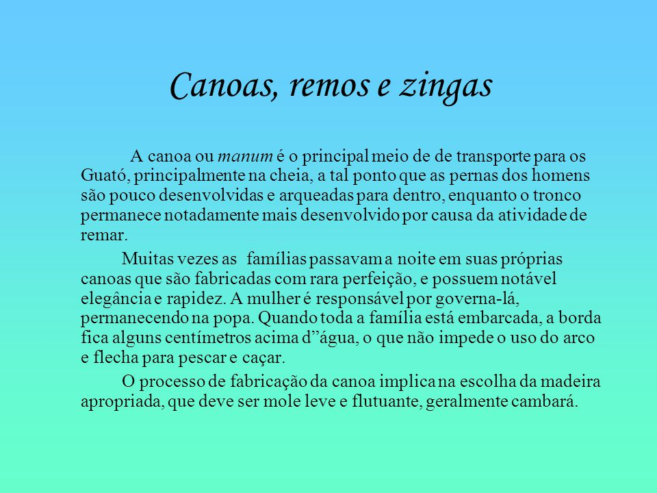 Canoas, remos e zingas A canoa ou manum é o principal meio de de transporte para os Guató, principalmente na cheia, a tal ponto que as pernas dos home