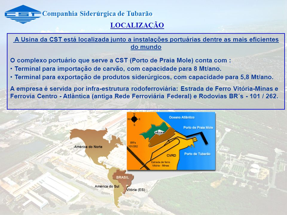 Companhia Siderúrgica de Tubarão A Usina da CST está localizada junto a instalações portuárias dentre as mais eficientes do mundo O complexo portuário que serve a CST (Porto de Praia Mole) conta com : Terminal para importação de carvão, com capacidade para 8 Mt/ano.