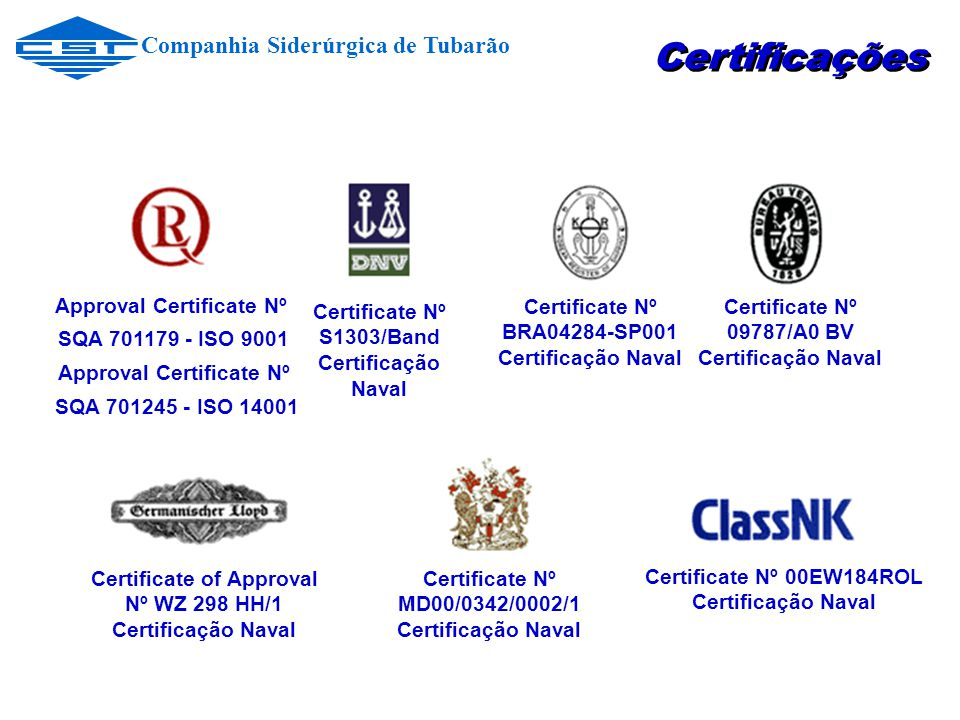 Approval Certificate Nº SQA 701179 - ISO 9001 Approval Certificate Nº SQA 701245 - ISO 14001 Certificate Nº S1303/Band Certificação Naval Certificate
