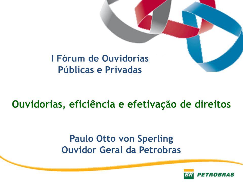 I Fórum de Ouvidorias Públicas e Privadas Ouvidorias, eficiência e efetivação de direitos Paulo Otto von Sperling Ouvidor Geral da Petrobras