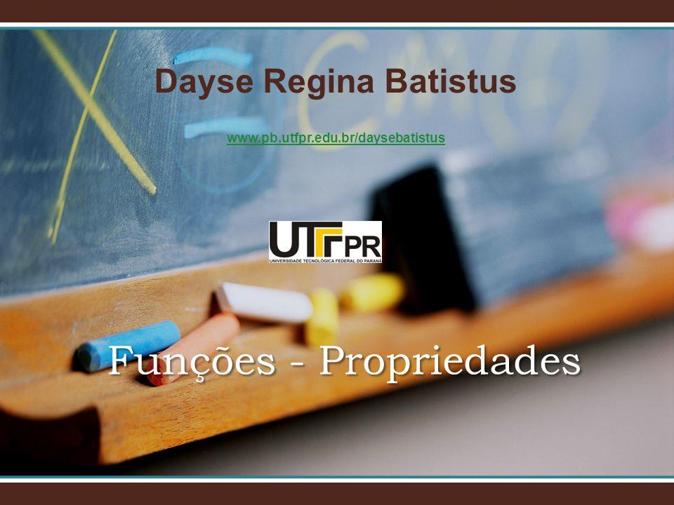 Dayse Regina Batistus www.pb.utfpr.edu.br/daysebatistus Funções - Propriedades