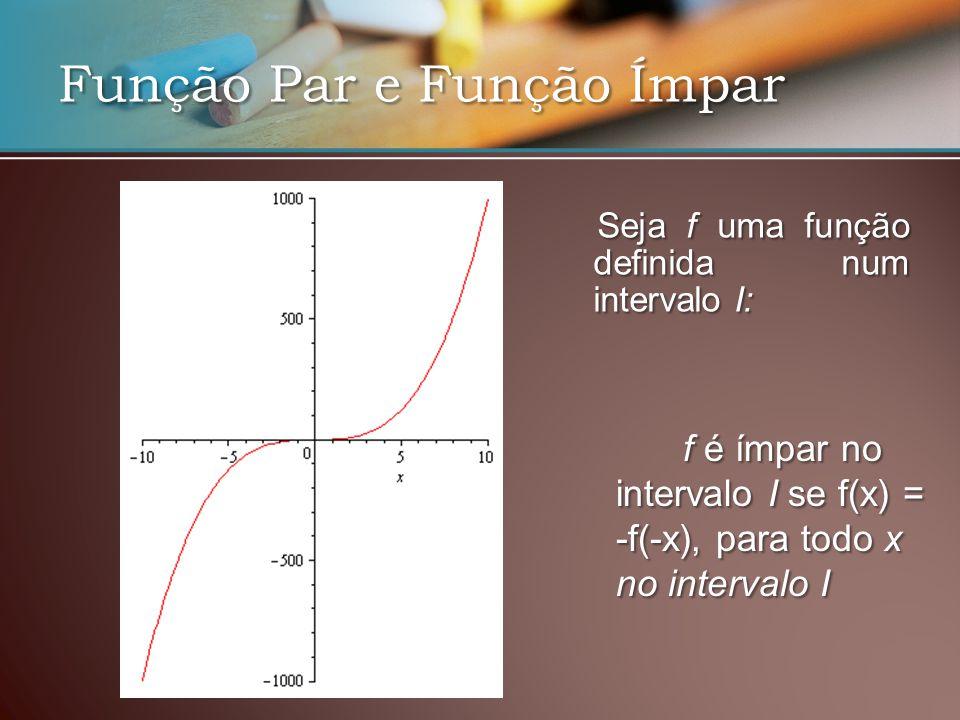Função Par e Função Ímpar Seja f uma função definida num intervalo I: Seja f uma função definida num intervalo I: f é ímpar no intervalo I se f(x) = -f(-x), para todo x no intervalo I f é ímpar no intervalo I se f(x) = -f(-x), para todo x no intervalo I