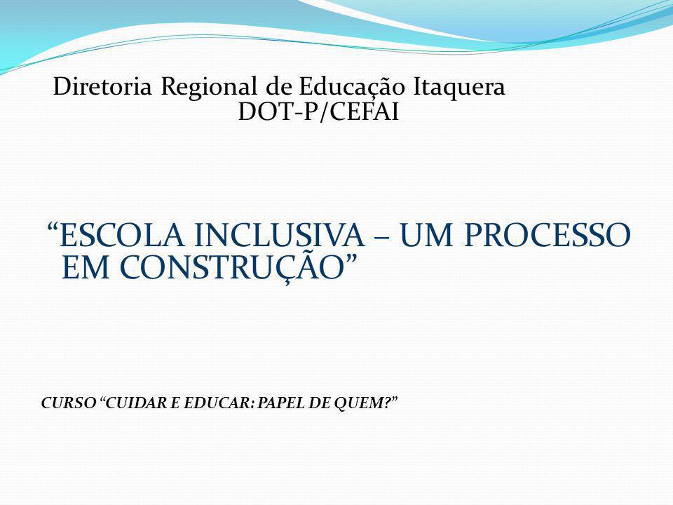 Diretoria Regional de Educação Itaquera DOT-P/CEFAI ESCOLA INCLUSIVA – UM PROCESSO EM CONSTRUÇÃO CURSO CUIDAR E EDUCAR: PAPEL DE QUEM?
