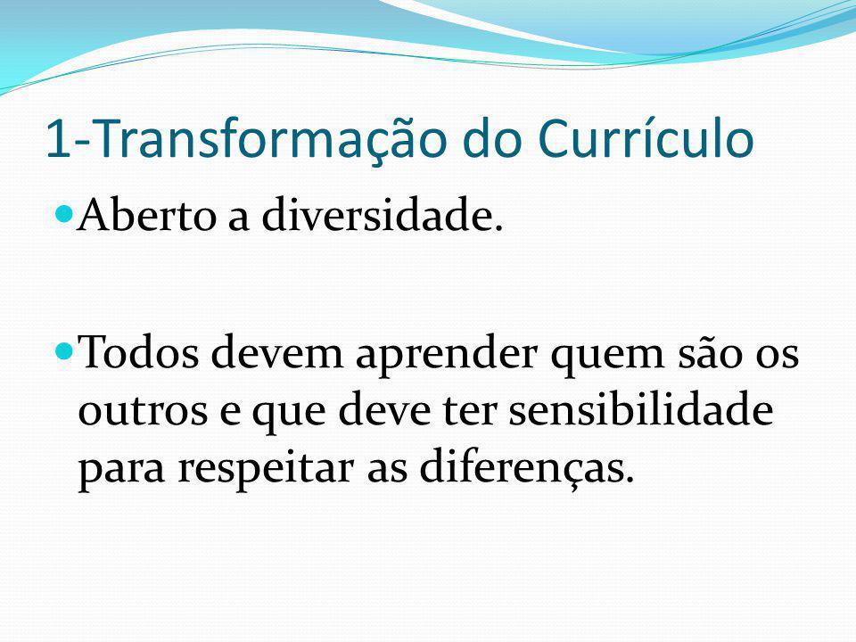 1-Transformação do Currículo Aberto a diversidade. Todos devem aprender quem são os outros e que deve ter sensibilidade para respeitar as diferenças.