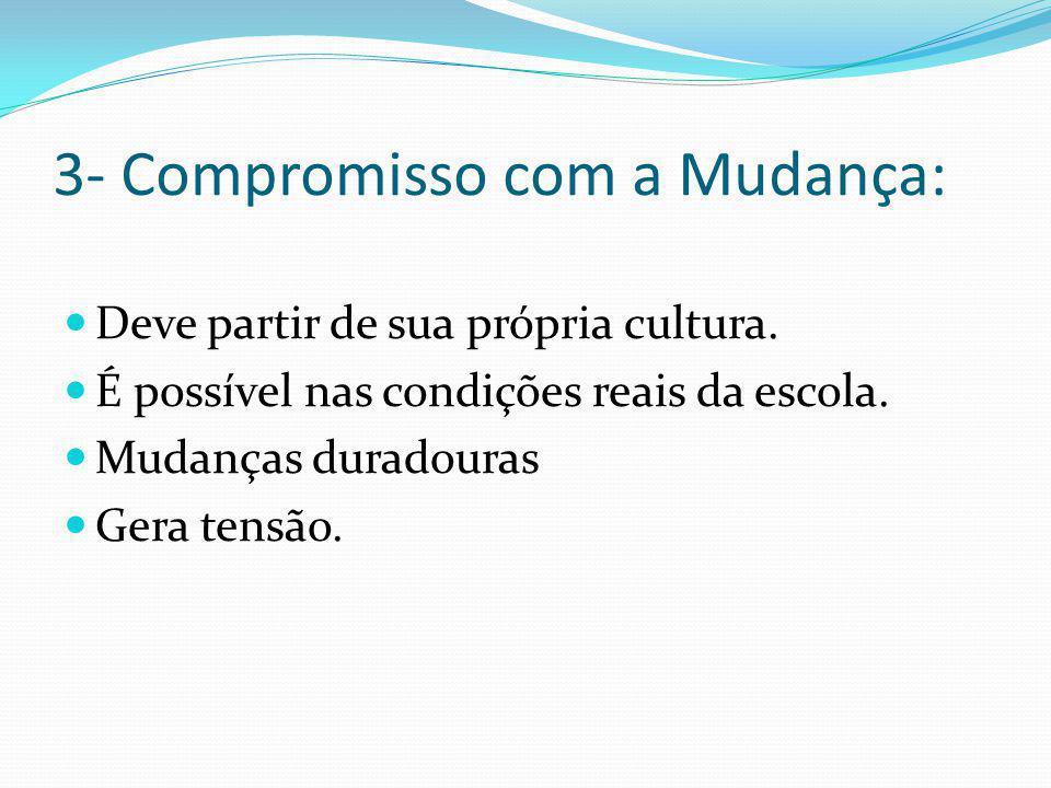 3- Compromisso com a Mudança: Deve partir de sua própria cultura. É possível nas condições reais da escola. Mudanças duradouras Gera tensão.