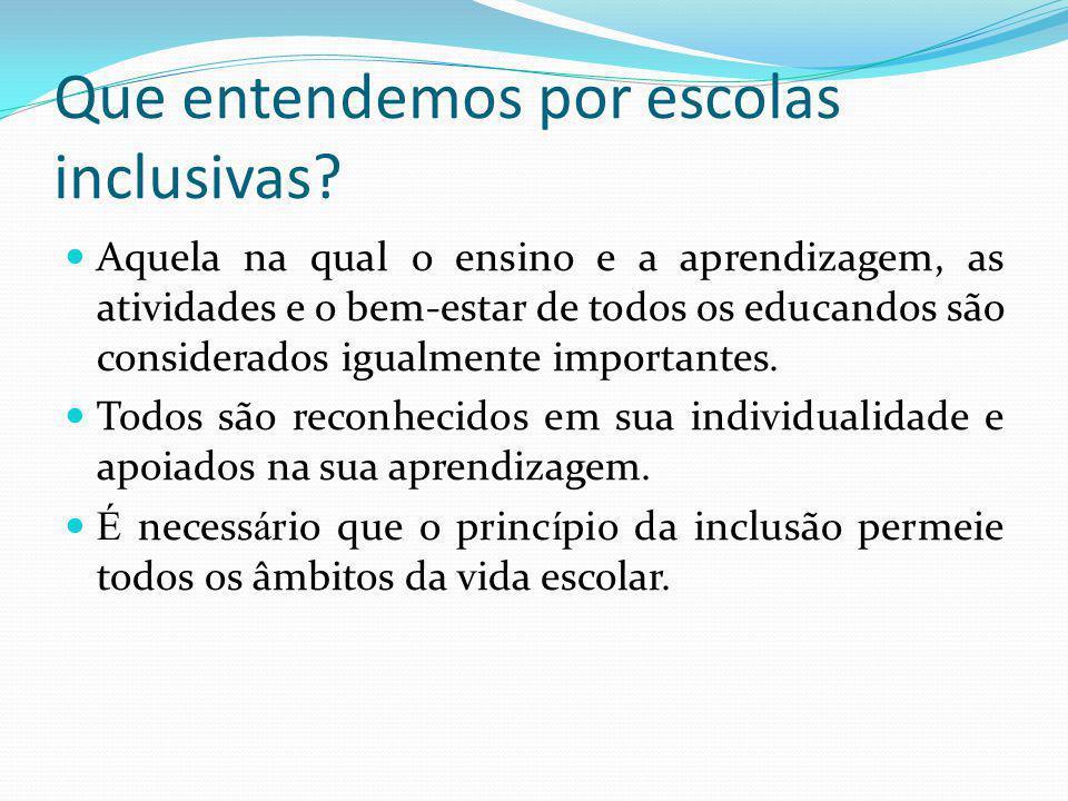 Que entendemos por escolas inclusivas? Aquela na qual o ensino e a aprendizagem, as atividades e o bem-estar de todos os educandos são considerados ig