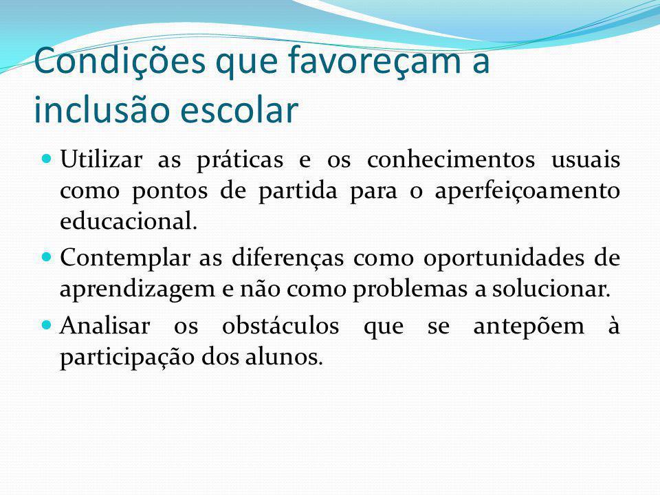 Condições que favoreçam a inclusão escolar Utilizar as práticas e os conhecimentos usuais como pontos de partida para o aperfeiçoamento educacional. C