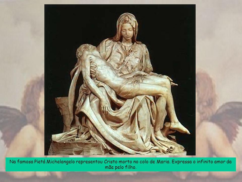 Na famosa Pietá Michelangelo representou Cristo morto no colo de Maria. Expressa o infinito amor da mãe pelo filho.