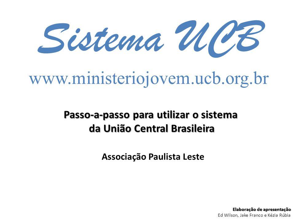 Sistema UCB www.ministeriojovem.ucb.org.br Passo-a-passo para utilizar o sistema da União Central Brasileira Associação Paulista Leste Elaboração de a