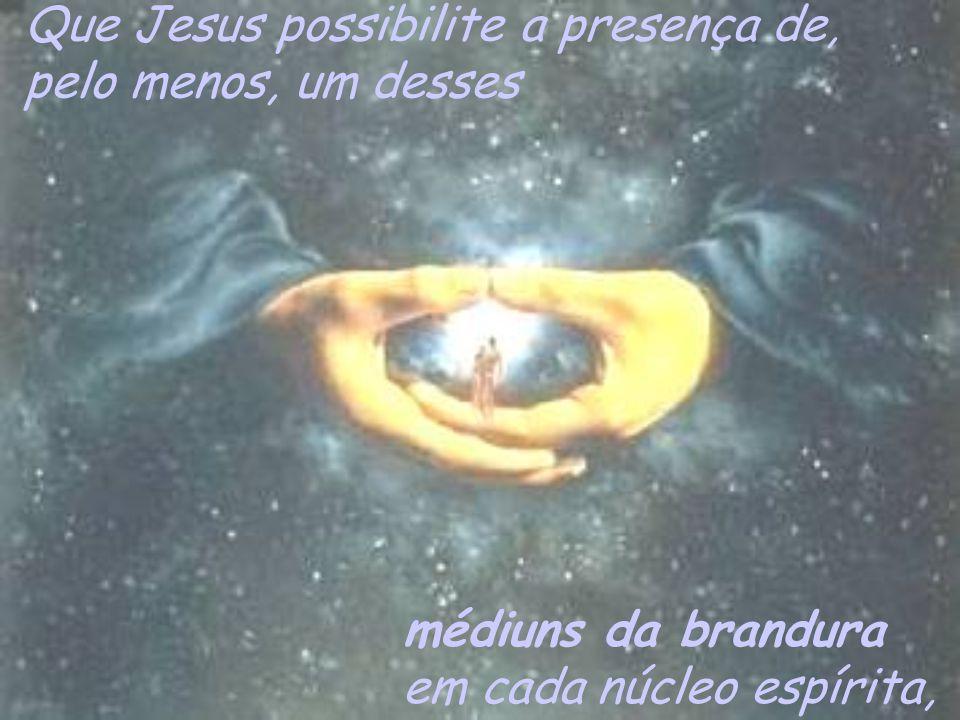 Que Jesus possibilite a presença de, pelo menos, um desses médiuns da brandura em cada núcleo espírita,