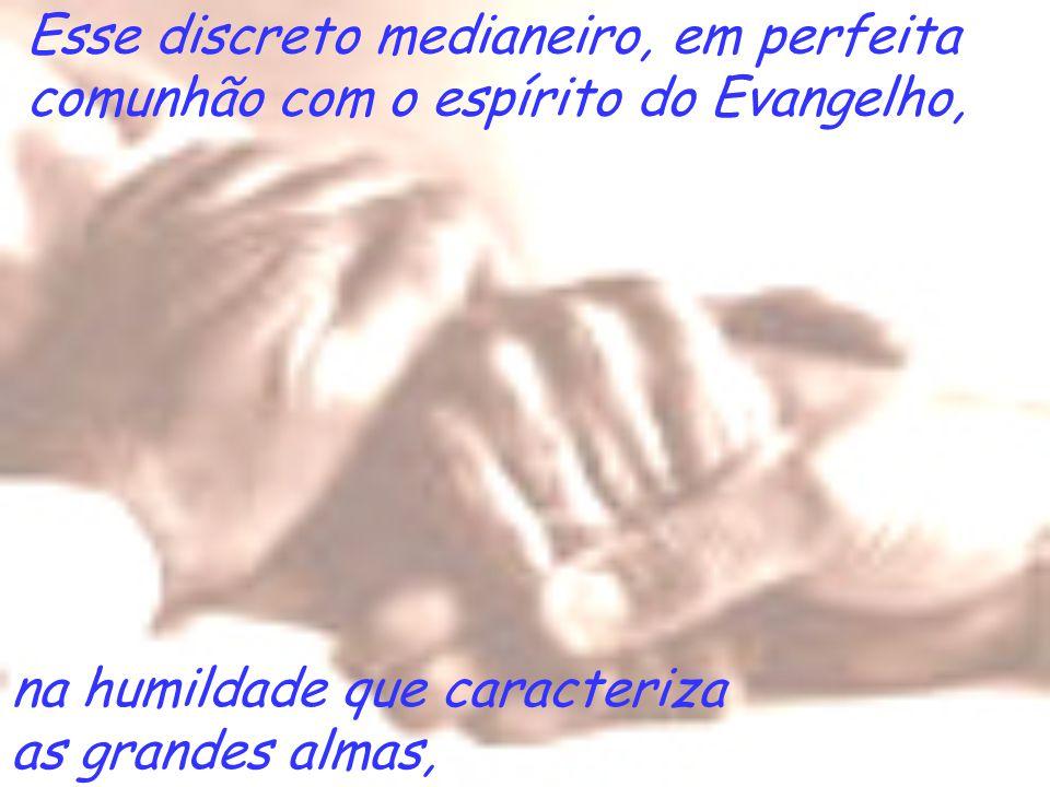 Esse discreto medianeiro, em perfeita comunhão com o espírito do Evangelho, na humildade que caracteriza as grandes almas,