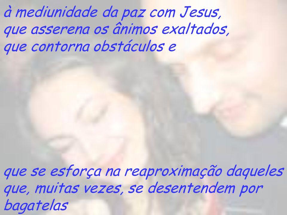 à mediunidade da paz com Jesus, que asserena os ânimos exaltados, que contorna obstáculos e que se esforça na reaproximação daqueles que, muitas vezes
