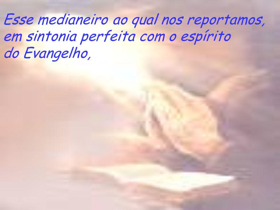 Esse medianeiro ao qual nos reportamos, em sintonia perfeita com o espírito do Evangelho,