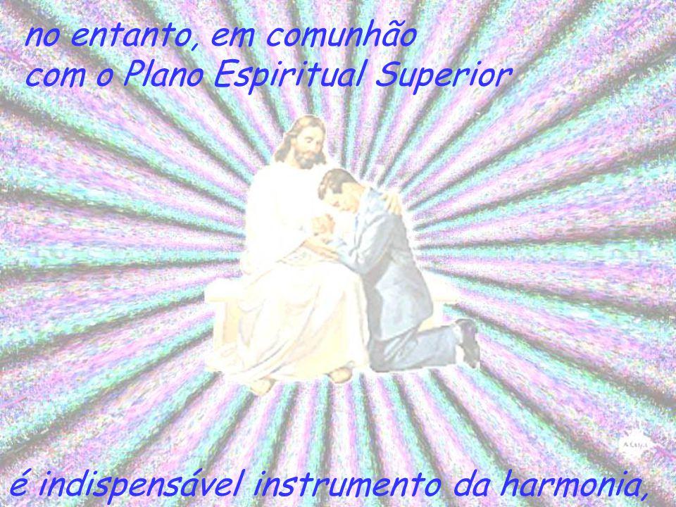 no entanto, em comunhão com o Plano Espiritual Superior é indispensável instrumento da harmonia,