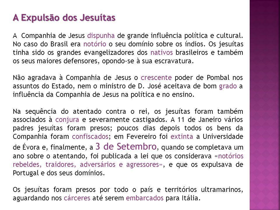 A Expulsão dos Jesuítas A Companhia de Jesus dispunha de grande influência política e cultural. No caso do Brasil era notório o seu domínio sobre os í