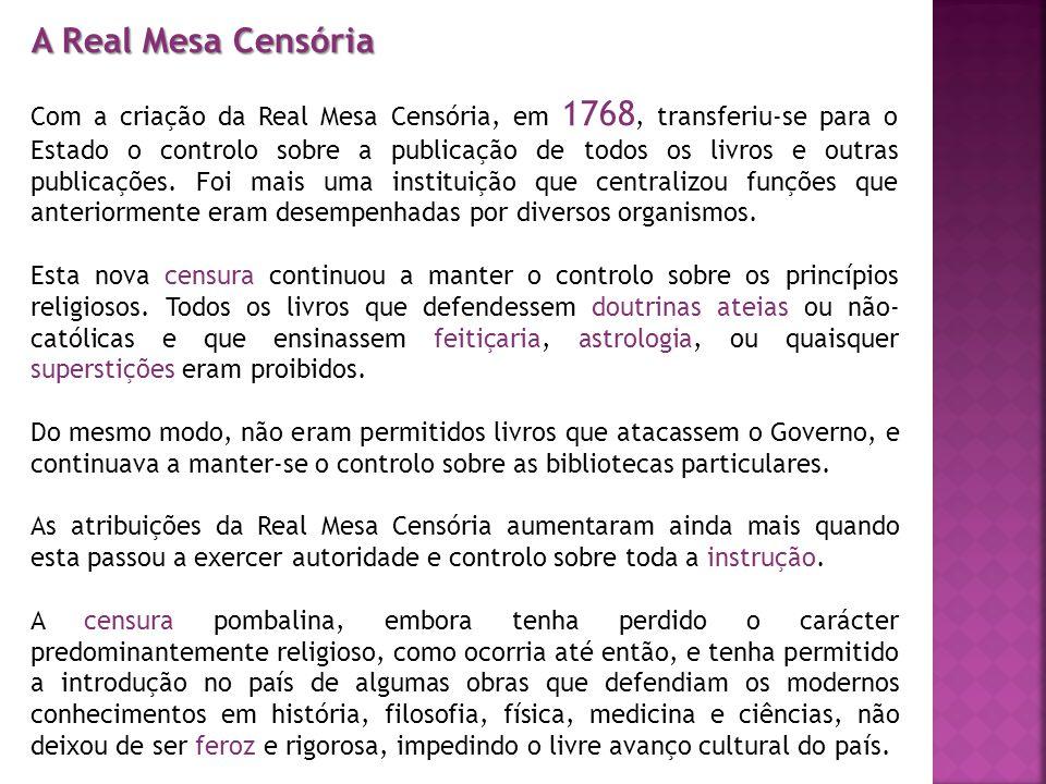 A Real Mesa Censória Com a criação da Real Mesa Censória, em 1768, transferiu-se para o Estado o controlo sobre a publicação de todos os livros e outr