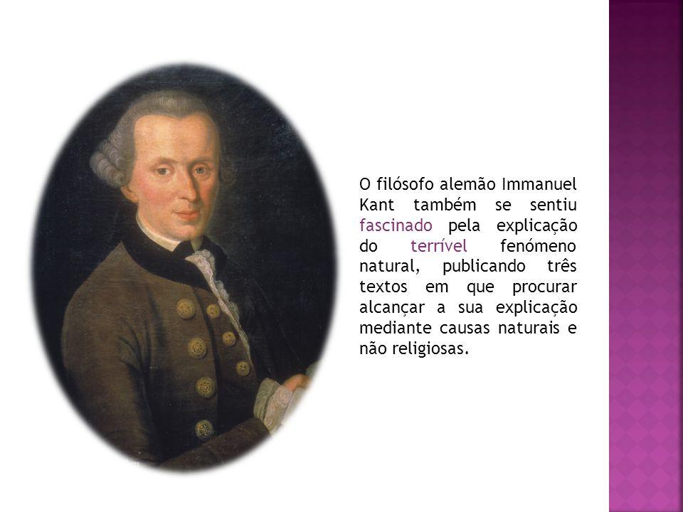 O filósofo alemão Immanuel Kant também se sentiu fascinado pela explicação do terrível fenómeno natural, publicando três textos em que procurar alcanç