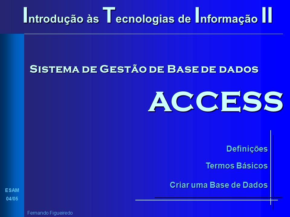 Introdução às Tecnologias de Informação II Sistema de Gestão de Base de dados ACCESS Definições Termos Básicos Criar uma Base de Dados ESAM 04/05 Fern