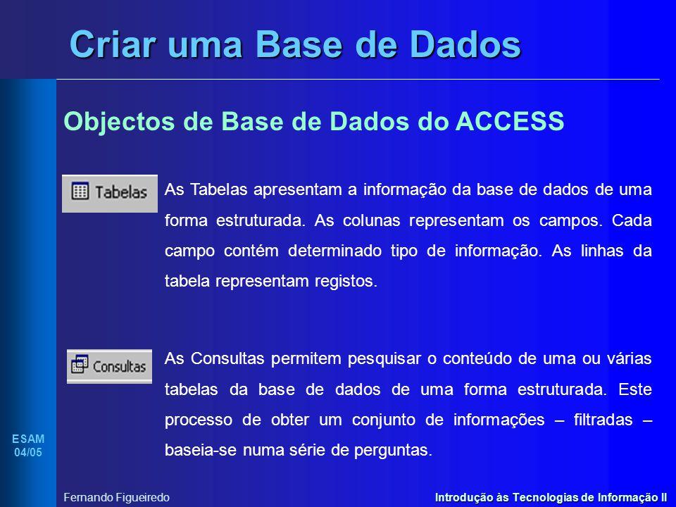 Introdução às Tecnologias de Informação II ESAM 04/05 Fernando Figueiredo Criar uma Base de Dados Objectos de Base de Dados do ACCESS As Tabelas apres