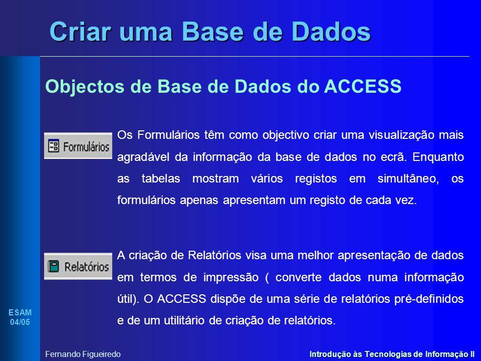 Introdução às Tecnologias de Informação II ESAM 04/05 Fernando Figueiredo Criar uma Base de Dados Objectos de Base de Dados do ACCESS Os Formulários t
