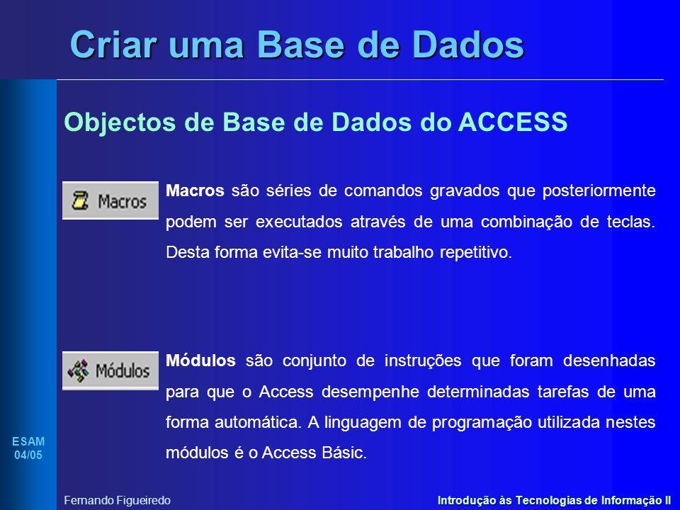 Introdução às Tecnologias de Informação II ESAM 04/05 Fernando Figueiredo Criar uma Base de Dados Objectos de Base de Dados do ACCESS Macros são série