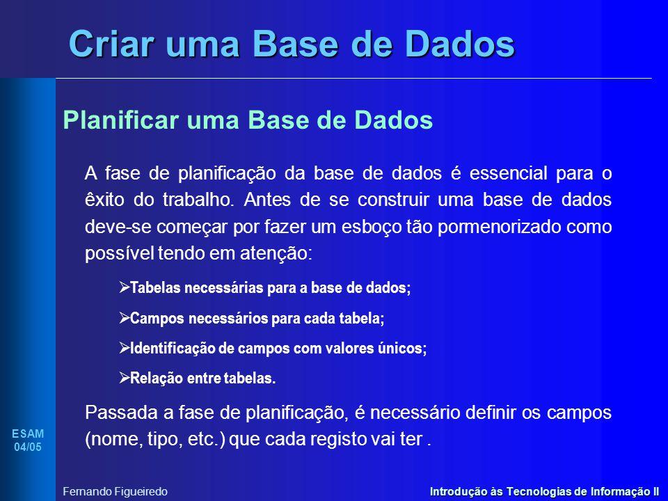 Introdução às Tecnologias de Informação II ESAM 04/05 Fernando Figueiredo Criar uma Base de Dados Planificar uma Base de Dados A fase de planificação