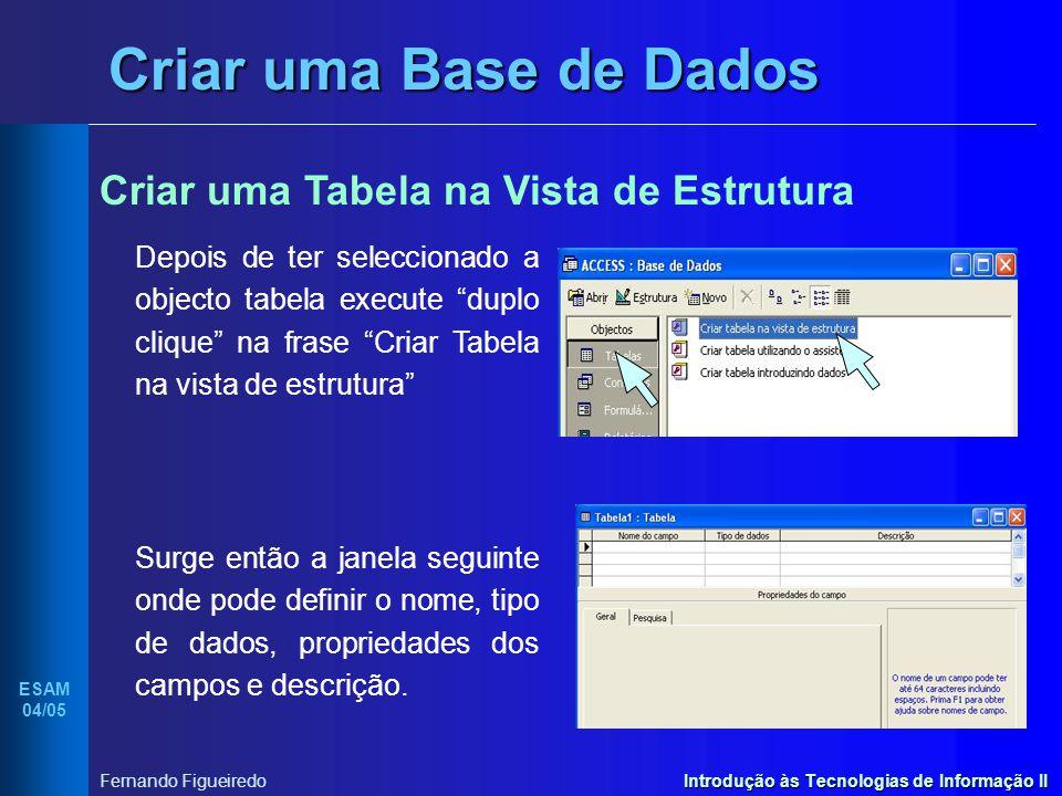 Introdução às Tecnologias de Informação II ESAM 04/05 Fernando Figueiredo Criar uma Base de Dados Criar uma Tabela na Vista de Estrutura Depois de ter