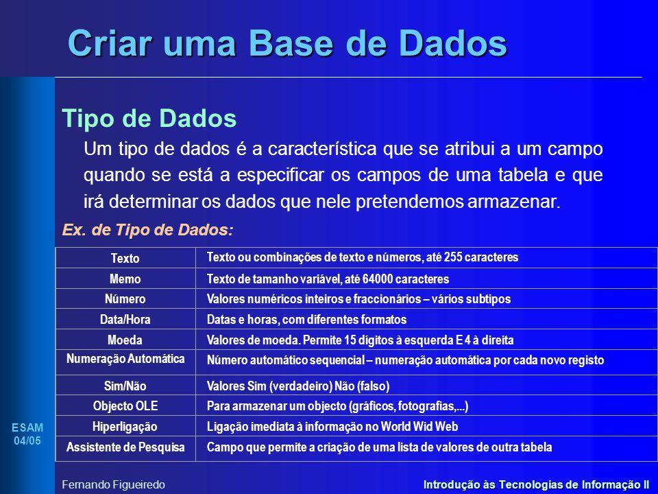 Introdução às Tecnologias de Informação II ESAM 04/05 Fernando Figueiredo Criar uma Base de Dados Tipo de Dados Um tipo de dados é a característica qu