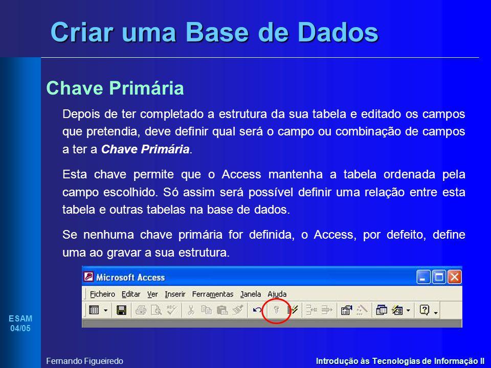 Introdução às Tecnologias de Informação II ESAM 04/05 Fernando Figueiredo Criar uma Base de Dados Chave Primária Depois de ter completado a estrutura