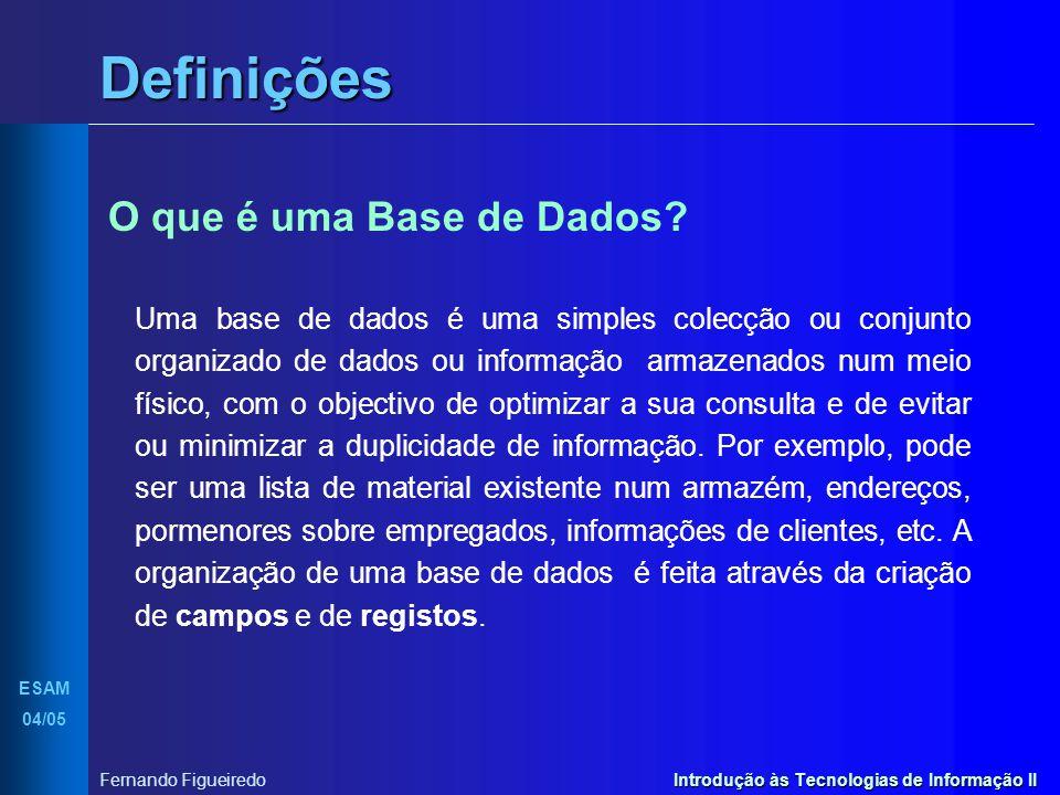 Introdução às Tecnologias de Informação II Definições ESAM 04/05 Fernando Figueiredo O que é uma Base de Dados? Uma base de dados é uma simples colecç