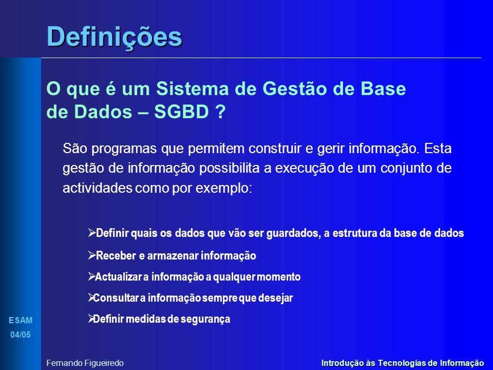 Introdução às Tecnologias de Informação II ESAM 04/05 Fernando Figueiredo Definições Exemplos de SGBDs Oracle Informix DBase ADABAS Ingres Ms Access Foxpro Paradox