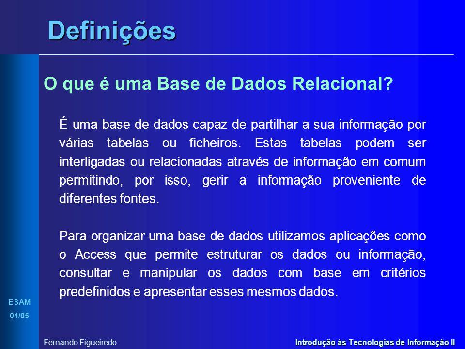 Introdução às Tecnologias de Informação II ESAM 04/05 Fernando Figueiredo Definições O que é uma Base de Dados Relacional? É uma base de dados capaz d