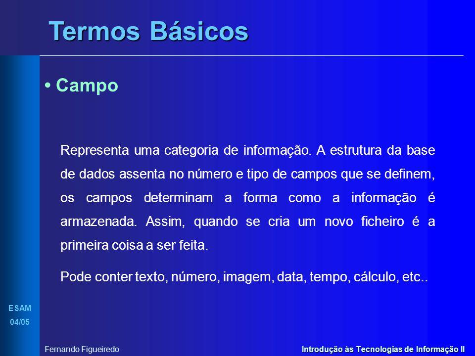 Introdução às Tecnologias de Informação II ESAM 04/05 Fernando Figueiredo Criar uma Base de Dados Tipo de Dados Um tipo de dados é a característica que se atribui a um campo quando se está a especificar os campos de uma tabela e que irá determinar os dados que nele pretendemos armazenar.